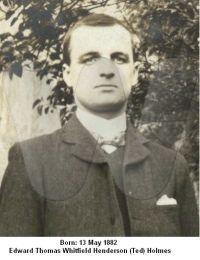 Born 13 May 1882 Edward Thomas Whitfield Henderson (Ted) Holmes